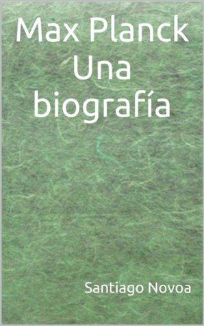 Max Planck Una biografía  by  Santiago Novoa