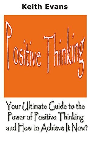 Positive Thinking: Your Ultimate Guide to the Power of Positive Thinking and How to Achieve It Now? Keith Evans