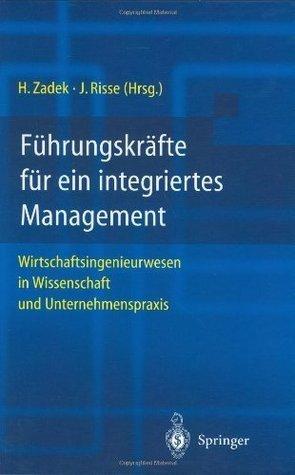 Führungskräfte für ein integriertes Management: Wirtschaftsingenieurwesen in Wissenschaft und Unternehmenspraxis  by  Hartmut Zadek