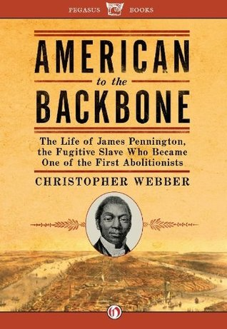 American to the Backbone: The Life of James Pennington, the Fugitive Slave Who Became One of the First Abolitionists  by  Christopher L. Webber