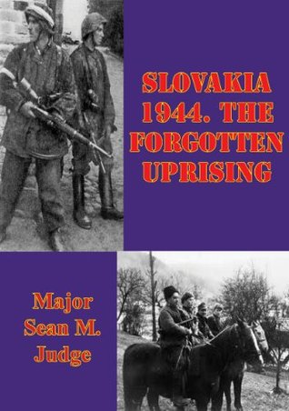 Slovakia 1944. The Forgotten Uprising: Pickle Partners Publishing  by  Major Sean M. Judge