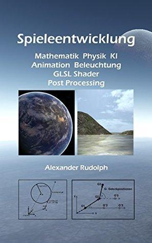 Spieleentwicklung - Mathematik, Physik, KI, Animation, Beleuchtung, GLSL Shader, Post Processing Alexander Rudolph