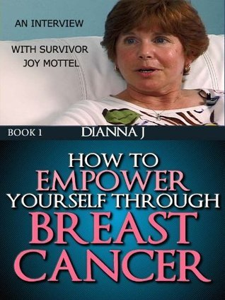 Breast Cancer: How to Empower Yourself Through Breast Cancer (Breast Cancer Journeys Book 1) Dianna J.