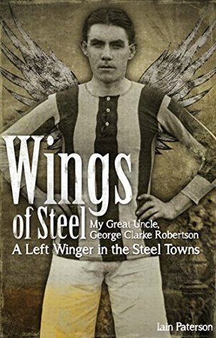 Wings of Steel: My Great Uncle, George Clarke Robertson - A Left Winger in the Steel Towns  by  Iain Paterson