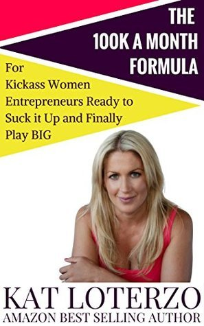 The 100k a Month Formula: For Kickass Women Entrepreneurs Ready to Suck It Up and Finally Play BIG! Kat Loterzo