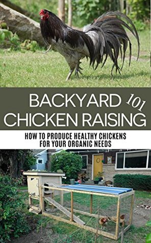 Backyard Chicken Raising 101: How to Produce Healthy Chickens for Your Organic Needs April Stewart