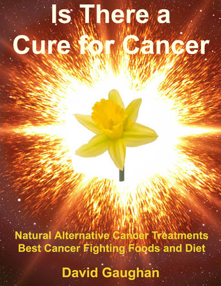 Is There a Cure for Cancer: Natural Alternative Cancer Treatments, Best Cancer Fighting Foods and Diet  by  David  Gaughan