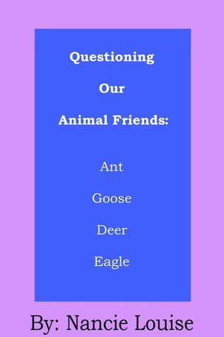 Questioning Our Animal Friends: Ant, Goose, Deer, and Eagle Nancie Louise