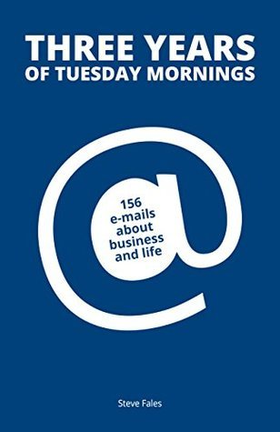 Three Years Of Tuesday Mornings: 156 e-mails about business and life  by  Steve Fales