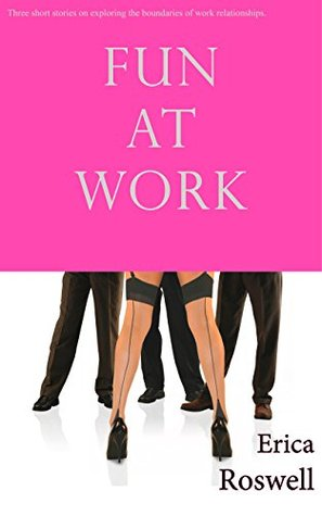 Fun at Work 3-Story Collection Bundle (Group, BDSM, Billionaire): Three Stories on Exploring the Boundaries of Work Relationships  by  Erica Roswell