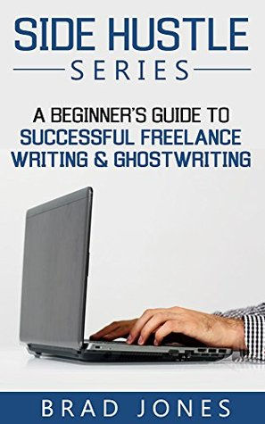 Side Hustle Series: A Beginners Guide To Successful Freelance Writing & Ghostwriting (Freelance Writing For Beginners, Ghostwriting For Beginners, Successful ... Writing, Freelance Writing, Book 2)  by  Brad Jones