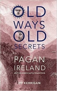 Old Ways, Old Secrets: Pagan Ireland: Myth * Landscape * Tradition  by  Jo Kerrigan