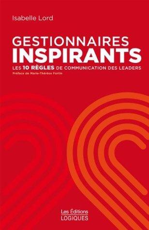 Gestionnaires inspirants: Les 10 règles de communication des leaders  by  Isabelle Lord