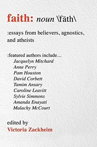 Faith: Essays from Believers, Agnostics, and Atheists  by  Victoria Zackheim