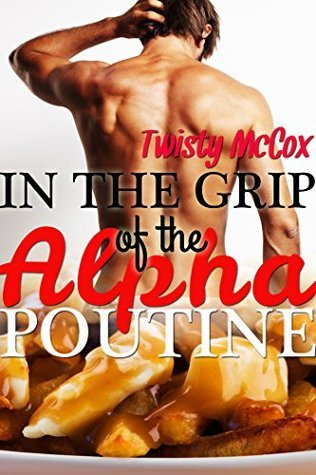 In the Grip of the Alpha Poutine  by  Twisty McCox