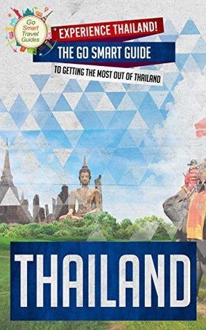 Thailand: Experience Thailand! The Go Smart Guide To Getting The Most Out Of Thailand Go Smart Travel Guides