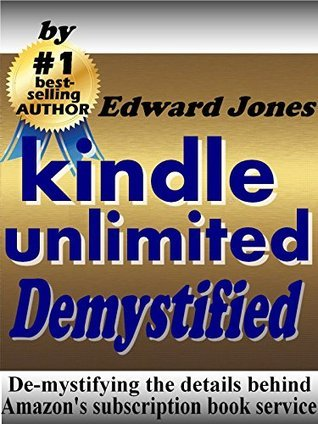 Kindle Unlimited, Demystified: De-mystifying the details behind Amazons subscription book service Edward C. Jones