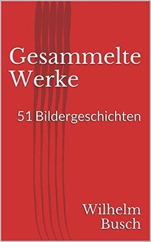 Gesammelte Werke. 51 Bildergeschichten Wilhelm Busch