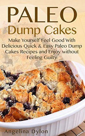 Paleo Dump Cakes: Make Yourself Feel Good With Delicious Quick & Easy Paleo Dump Cakes Recipes and Enjoy without Feeling Guilty  by  Angelina Dylon