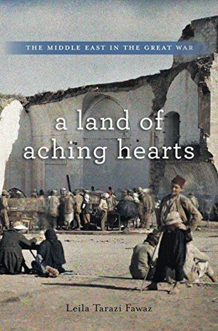 A Land of Aching Hearts: The Middle East in the Great War Leila Tarazi Fawaz
