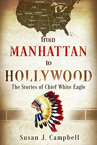 From Manhattan to Hollywood: The Stories of Chief White Eagle Susan J Campbell