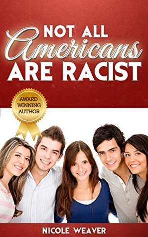 NOT ALL AMERICANS ARE RACIST  by  Nicole Weaver