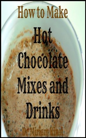 How to Make Hot Chocolate Mixes and Drinks (Recipes Book 2)  by  Miriam Kinai
