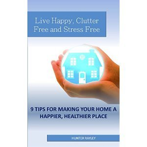 Live Happy, Clutter Free and Stress Free: 9 Tips for Making Your Home a Happier, Healthier Place Hunter Rayley