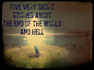 Five Very Short Stories about the End of the World and Hell  by  Alex Dove