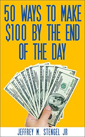 50 WAYS TO MAKE $100 BY THE END OF THE DAY Jeffrey Stengel Jr.