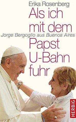 Als ich mit dem Papst U-Bahn fuhr: Jorge Bergoglio aus Buenos Aires Erika Rosenberg