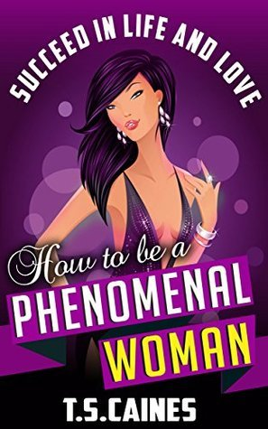 How to be a phenomenal woman: Succeed in life and love T.S Caines