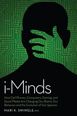 i-Minds: How Cell Phones, Computers, Gaming, and Social Media Are Changing Our Brains, Our Behavior, and the Evolution of Our Species Mari K. Swingle
