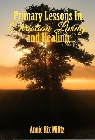 Primary Lessons In Christian Living and Healing Annie Rix Militz