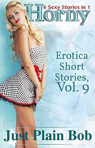Horny (6 Sexy Stories in 1): Erotica Short Stories, Vol. 9 Just Plain Bob