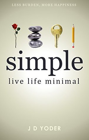 [Minimalism] Simple- Live Life Minimal: The Unconventional Path to Minimalist Living [Declutter Your Home and Work] (Slow Down to Grow Book 1) J.D. Yoder
