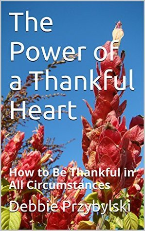 The Power of a Thankful Heart: How to Be Thankful in All Circumstances Debbie Przybylski