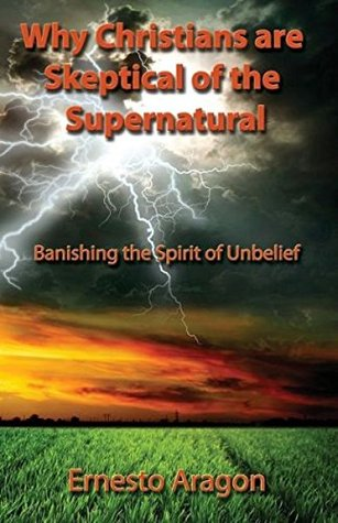 Why Christians are Skeptical of the Supernatural: Banishing the Spirit of Unbelief  by  Ernesto Aragon