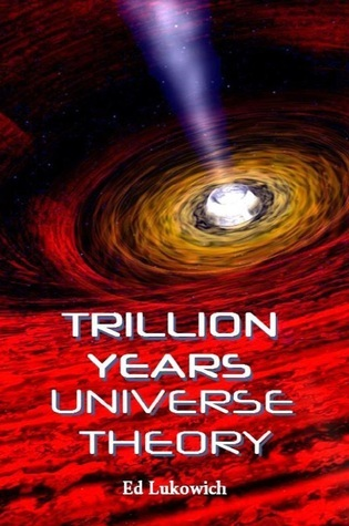 Trillion Years Universe Theory: author Ed Lukowich writes a new universe theory to displace Big Bang.  by  Ed Lukowich