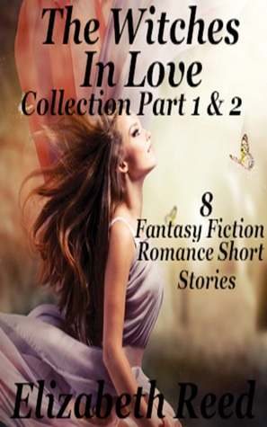 The Witches in Love Collection Part 1 & 2: 8 Fantasy Fiction Romance Short Stories. Elizabeth Reed