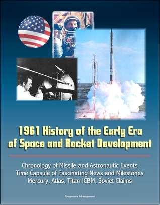1961 History of the Early Era of Space and Rocket Development: Chronology of Missile and Astronautic Events, Time Capsule of Fascinating News and Milestones, Mercury, Atlas, Titan ICBM, Soviet Claims Progressive Management
