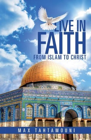 LIVE IN FAITH: From Islam to Christ  by  Max Tahtamouni