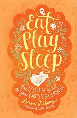 Eat, Play, Sleep: The Essential Guide to Your Babys First Three Months Luiza DeSouza