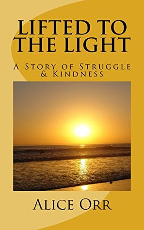 Lifted to the Light: A Story of Struggle and Kindness  by  Alice Orr