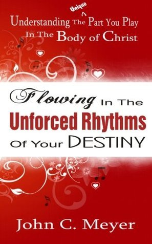 Flowing in The Unforced Rhythms of Your Destiny  by  John Meyer