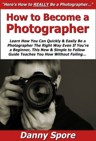How to Become a Photographer: Learn How You Can Quickly & Easily Be a Photographer The Right Way Even If Youre a Beginner, This New & Simple to Follow Guide Teaches You How Without Failing Danny Spore