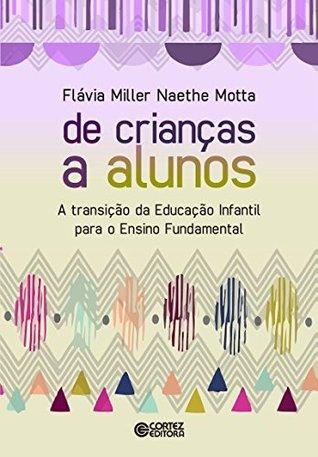 De crianças a alunos: a transição da educação infantil para o ensino fundamental  by  Flávia Miller Naethe Motta