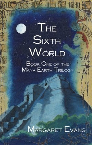 The Sixth World (Maya Earth Trilogy Book 1) Margaret Evans