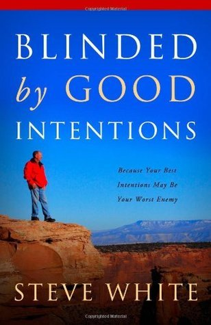 Blinded  by  Good Intentions: Because Your Best Intentions May Be Your Worst Enemy by Steve White