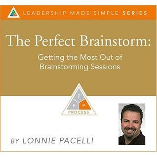 The Perfect Brainstorm: Getting The Most Out Of Brainstorming Sessions Lonnie Pacelli